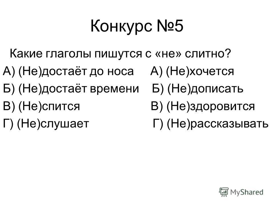 Конкурс 5 Какие глаголы пишутся с «не» слитно? А) (Не)достаёт до носа А) (Не)хочется Б) (Не)достаёт времени Б) (Не)дописать В) (Не)спится В) (Не)здоровится Г) (Не)слушает Г) (Не)рассказывать