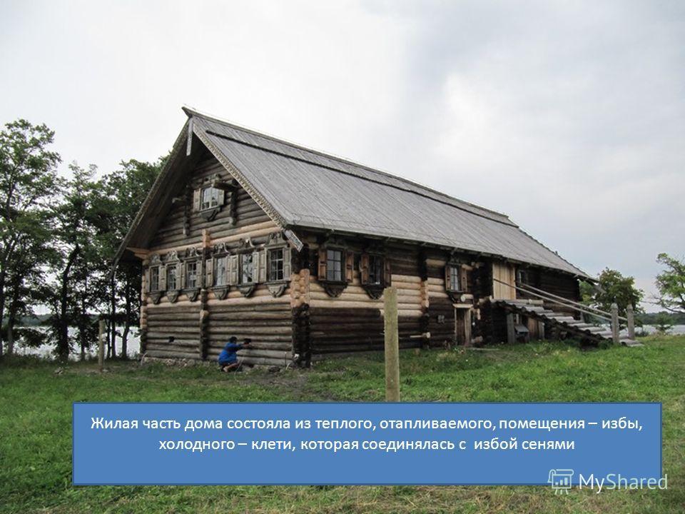 Жилая часть дома состояла из теплого, отапливаемого, помещения – избы, холодного – клети, которая соединялась с избой сенями