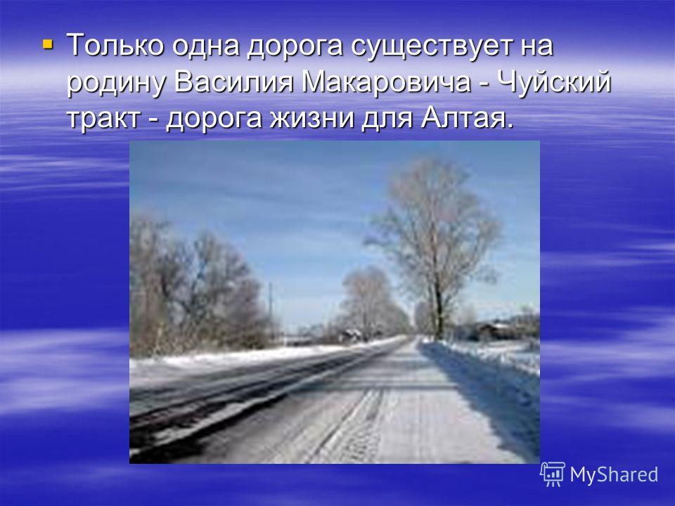 Только одна дорога существует на родину Василия Макаровича - Чуйский тракт - дорога жизни для Алтая. Только одна дорога существует на родину Василия Макаровича - Чуйский тракт - дорога жизни для Алтая.