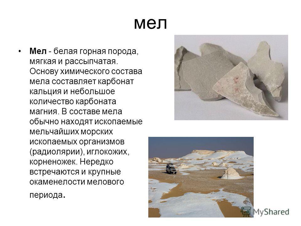 мел Мел - белая горная порода, мягкая и рассыпчатая. Основу химического состава мела составляет карбонат кальция и небольшое количество карбоната магния. В составе мела обычно находят ископаемые мельчайших морских ископаемых организмов (радиолярии),