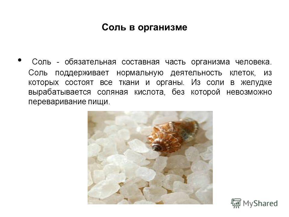 Соль в организме Соль - обязательная составная часть организма человека. Соль поддерживает нормальную деятельность клеток, из которых состоят все ткани и органы. Из соли в желудке вырабатывается соляная кислота, без которой невозможно переваривание п