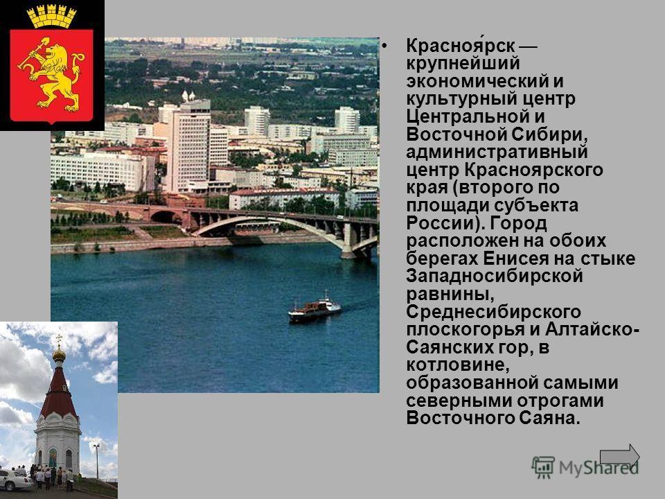 Красноя́рск крупнейший экономический и культурный центр Центральной и Восточной Сибири, административный центр Красноярского края (второго по площади субъекта России). Город расположен на обоих берегах Енисея на стыке Западносибирской равнины, Средне