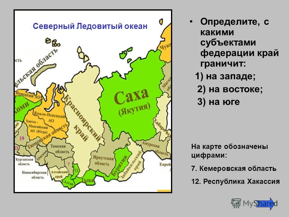 Определите, с какими субъектами федерации край граничит: 1) на западе; 2) на востоке; 3) на юге На карте обозначены цифрами: 7. Кемеровская область 12. Республика Хакассия Северный Ледовитый океан
