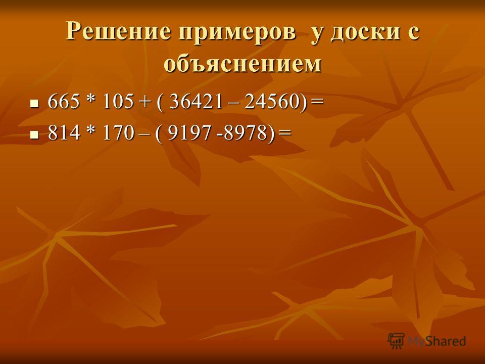 Решение примеров у доски с объяснением 665 * 105 + ( 36421 – 24560) = 665 * 105 + ( 36421 – 24560) = 814 * 170 – ( 9197 -8978) = 814 * 170 – ( 9197 -8978) =