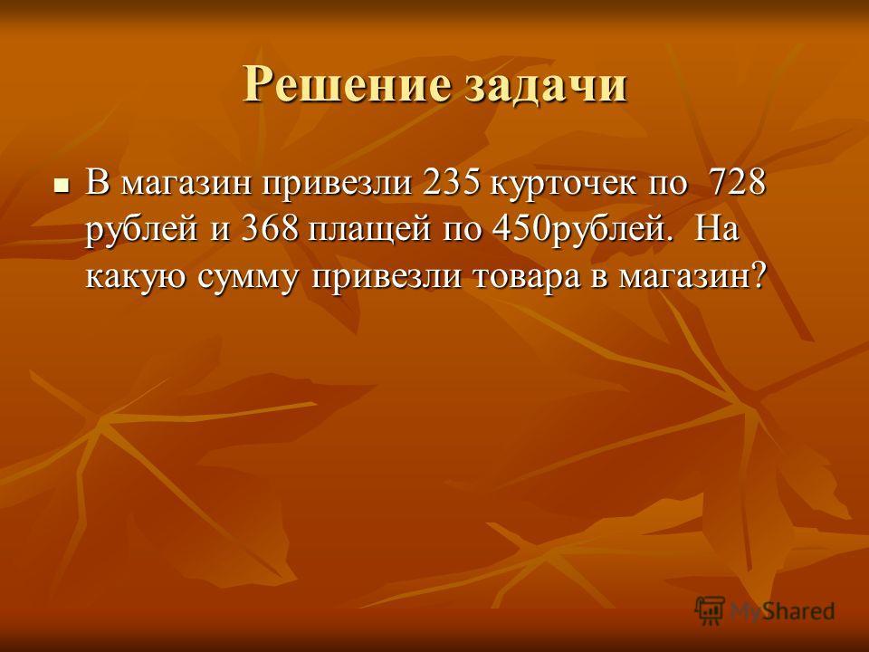 Решение задачи В магазин привезли 235 курточек по 728 рублей и 368 плащей по 450рублей. На какую сумму привезли товара в магазин? В магазин привезли 235 курточек по 728 рублей и 368 плащей по 450рублей. На какую сумму привезли товара в магазин?