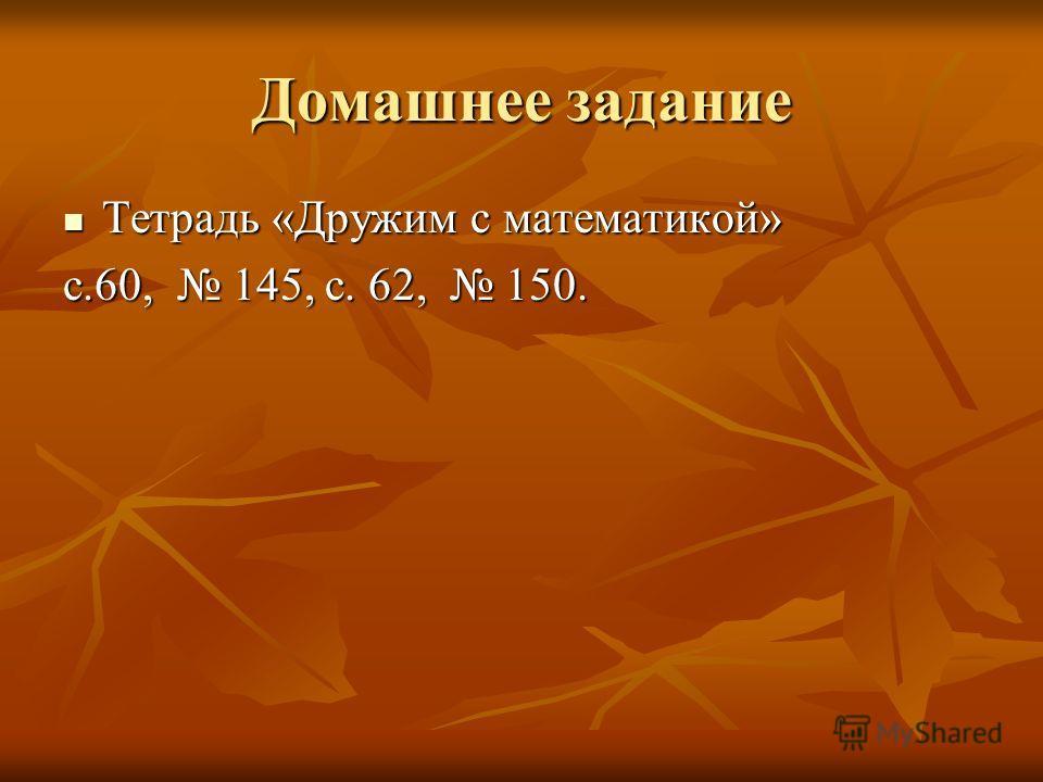 Домашнее задание Тетрадь «Дружим с математикой» Тетрадь «Дружим с математикой» с.60, 145, с. 62, 150.