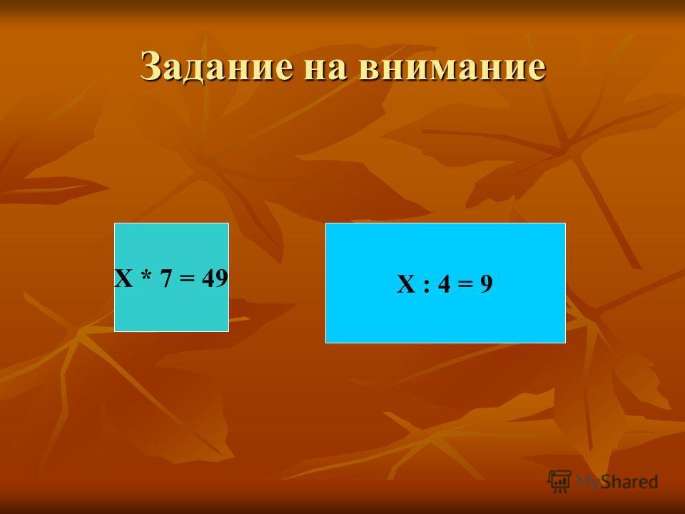 Задание на внимание Х * 7 = 49 Х : 4 = 9