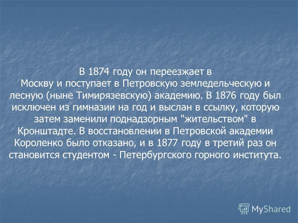 В 1874 году он переезжает в Москву и поступает в Петровскую земледельческую и лесную (ныне Тимирязевскую) академию. В 1876 году был исключен из гимназии на год и выслан в ссылку, которую затем заменили поднадзорным