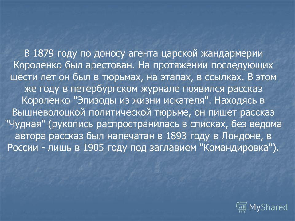 В 1879 году по доносу агента царской жандармерии Короленко был арестован. На протяжении последующих шести лет он был в тюрьмах, на этапах, в ссылках. В этом же году в петербургском журнале появился рассказ Короленко