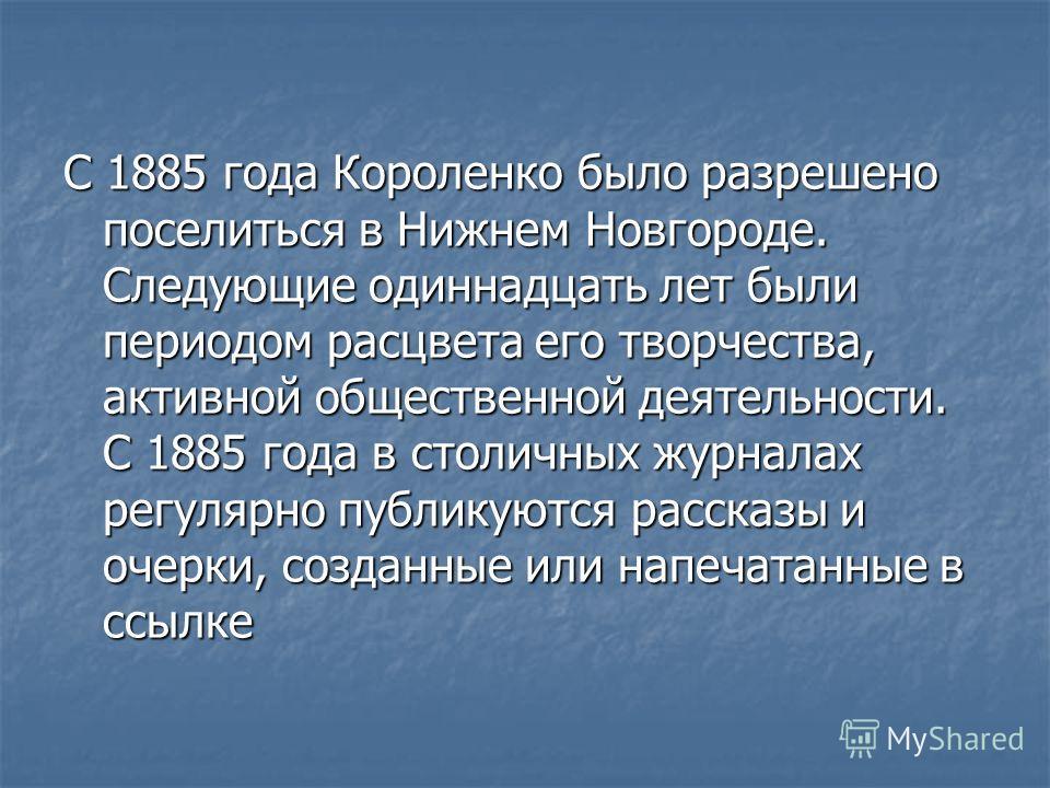 С 1885 года Короленко было разрешено поселиться в Нижнем Новгороде. Следующие одиннадцать лет были периодом расцвета его творчества, активной общественной деятельности. С 1885 года в столичных журналах регулярно публикуются рассказы и очерки, созданн