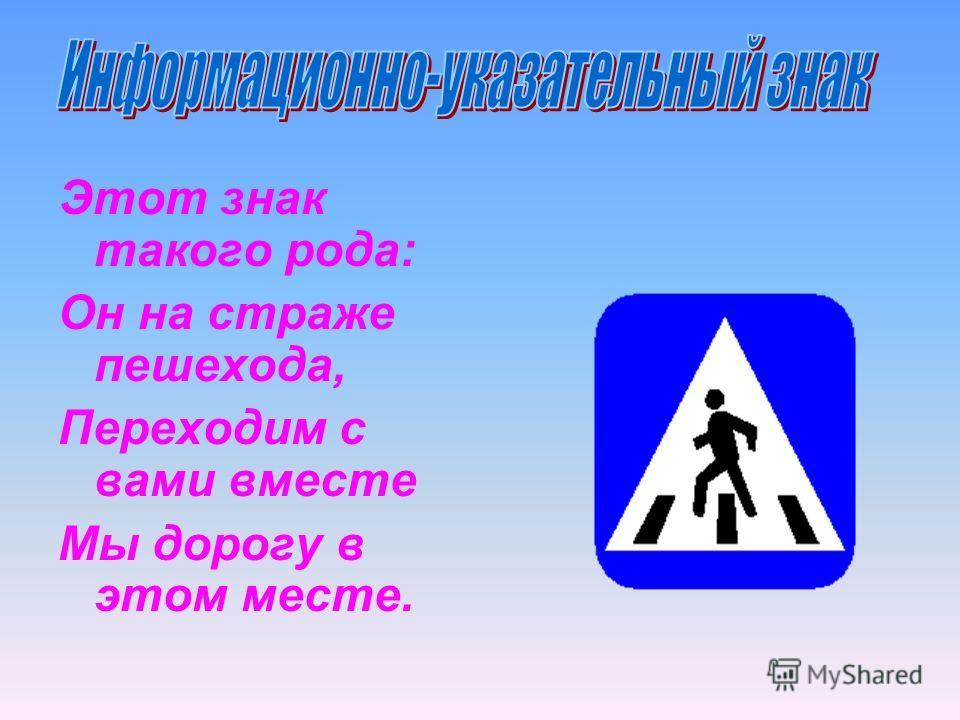 Этот знак такого рода: Он на страже пешехода, Переходим с вами вместе Мы дорогу в этом месте.