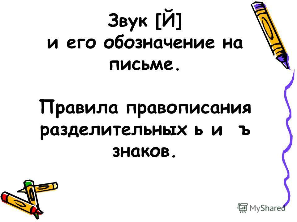 Звук [Й] и его обозначение на письме. Правила правописания разделительных ь и ъ знаков.