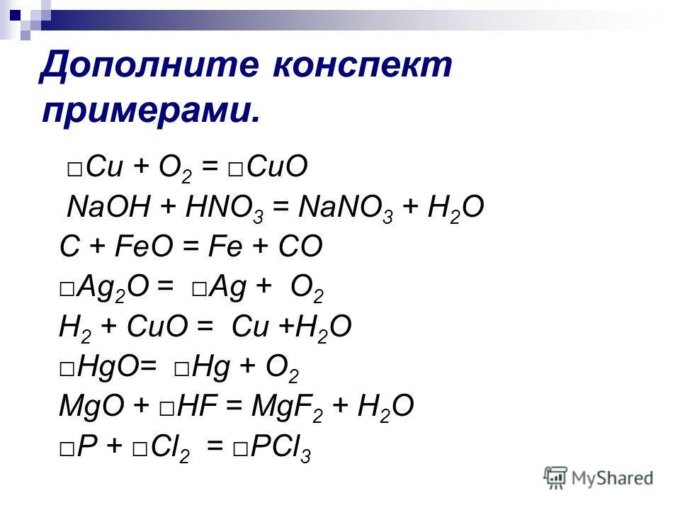 Дополните конспект примерами. Cu + O 2 = CuO NaOH + HNO 3 = NaNO 3 + H 2 O C + FeO = Fe + CO Ag 2 O = Ag + O 2 H 2 + CuO = Cu +H 2 O HgO= Hg + O 2 MgO + HF = MgF 2 + H 2 O P + Cl 2 = PCl 3
