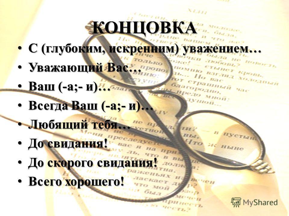 КОНЦОВКА С (глубоким, искренним) уважением… С (глубоким, искренним) уважением… Уважающий Вас… Уважающий Вас… Ваш (-а;- и)… Ваш (-а;- и)… Всегда Ваш (-а;- и)… Всегда Ваш (-а;- и)… Любящий тебя… Любящий тебя… До свидания! До свидания! До скорого свидан