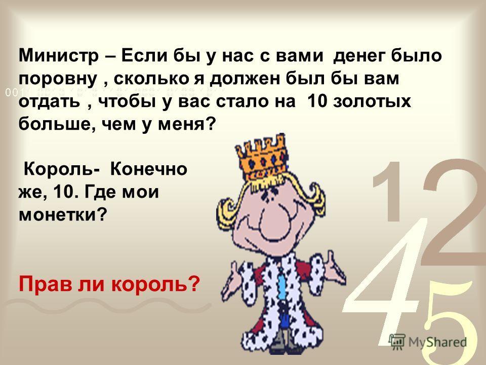 Министр – Если бы у нас с вами денег было поровну, сколько я должен был бы вам отдать, чтобы у вас стало на 10 золотых больше, чем у меня? Король- Конечно же, 10. Где мои монетки? Прав ли король?