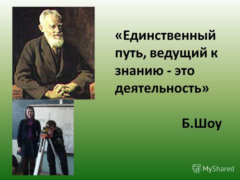 «Единственный путь, ведущий к знанию - это деятельность» Б.Шоу