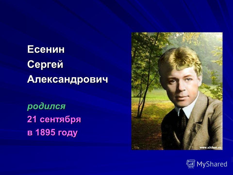 ЕсенинСергейАлександровичродился 21 сентября в 1895 году