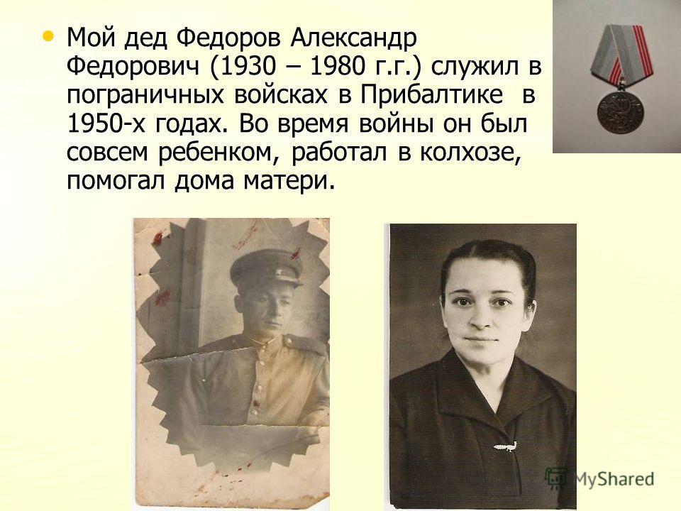 Мой дед Федоров Александр Федорович (1930 – 1980 г.г.) служил в пограничных войсках в Прибалтике в 1950-х годах. Во время войны он был совсем ребенком, работал в колхозе, помогал дома матери. Мой дед Федоров Александр Федорович (1930 – 1980 г.г.) слу