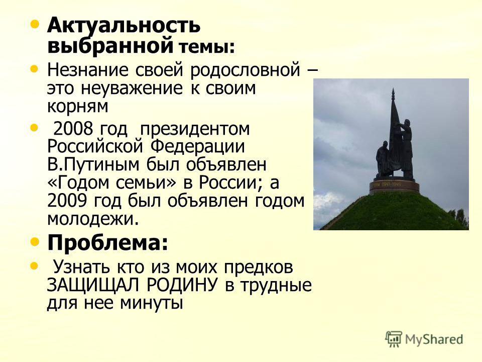 Актуальность выбранной темы: Актуальность выбранной темы: Незнание своей родословной – это неуважение к своим корням Незнание своей родословной – это неуважение к своим корням 2008 год президентом Российской Федерации В.Путиным был объявлен «Годом се