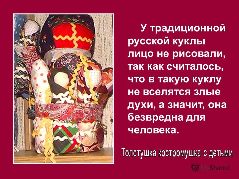 У традиционной русской куклы лицо не рисовали, так как считалось, что в такую куклу не вселятся злые духи, а значит, она безвредна для человека.