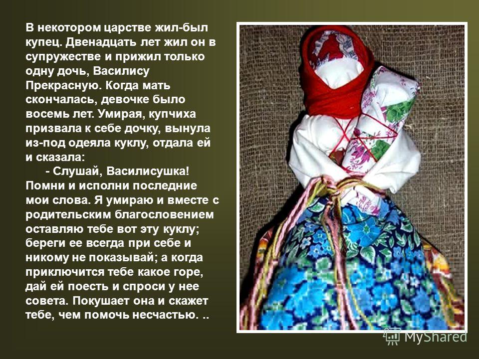 В некотором царстве жил-был купец. Двенадцать лет жил он в супружестве и прижил только одну дочь, Василису Прекрасную. Когда мать скончалась, девочке было восемь лет. Умирая, купчиха призвала к себе дочку, вынула из-под одеяла куклу, отдала ей и сказ