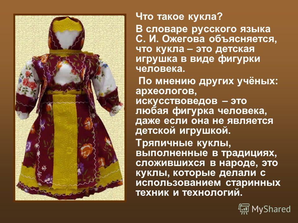 Что такое кукла? В словаре русского языка С. И. Ожегова объясняется, что кукла – это детская игрушка в виде фигурки человека. По мнению других учёных: археологов, искусствоведов – это любая фигурка человека, даже если она не является детской игрушкой