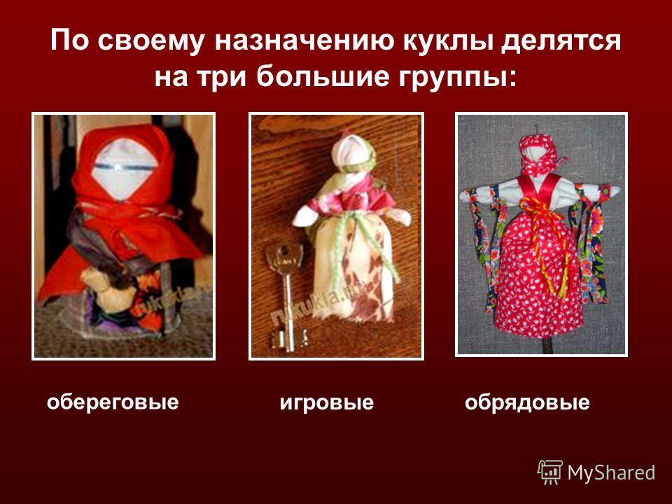 По своему назначению куклы делятся на три большие группы: обереговые обрядовыеигровые