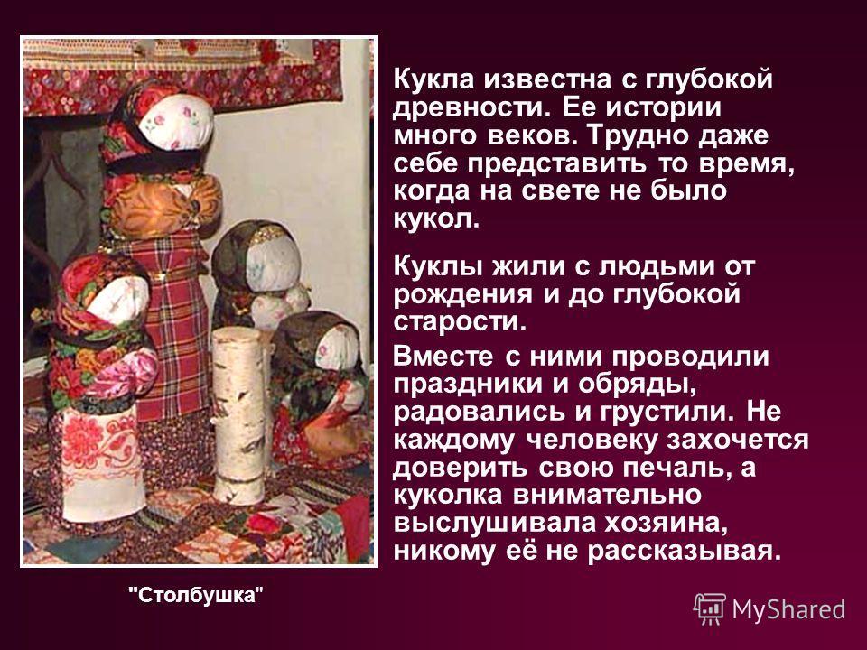 Кукла известна с глубокой древности. Ее истории много веков. Трудно даже себе представить то время, когда на свете не было кукол. Куклы жили с людьми от рождения и до глубокой старости. Вместе с ними проводили праздники и обряды, радовались и грустил