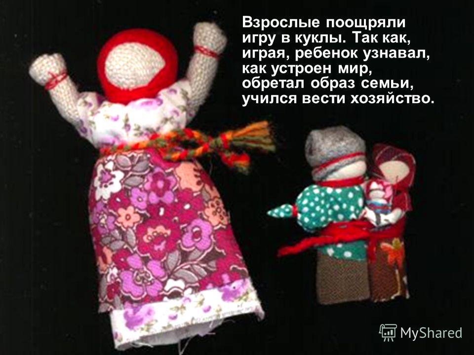 Взрослые поощряли игру в куклы. Так как, играя, ребенок узнавал, как устроен мир, обретал образ семьи, учился вести хозяйство.