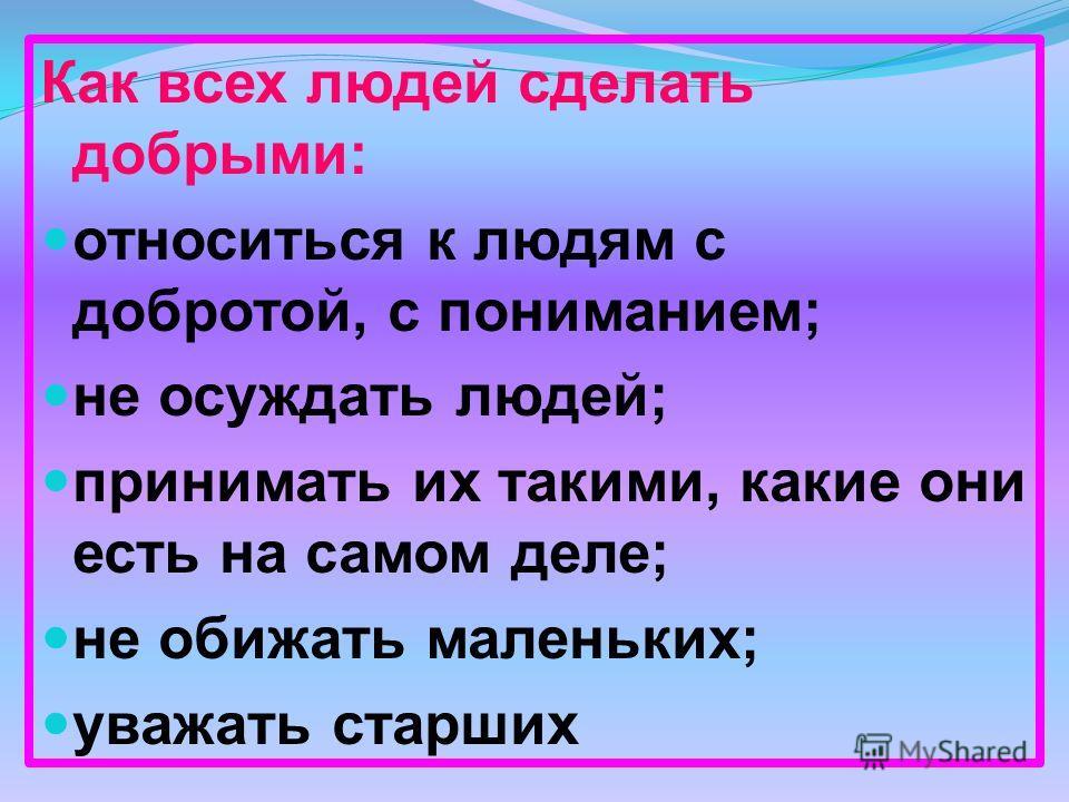 Как всех людей сделать добрыми: относиться к людям с добротой, с пониманием; не осуждать людей; принимать их такими, какие они есть на самом деле; не обижать маленьких; уважать старших