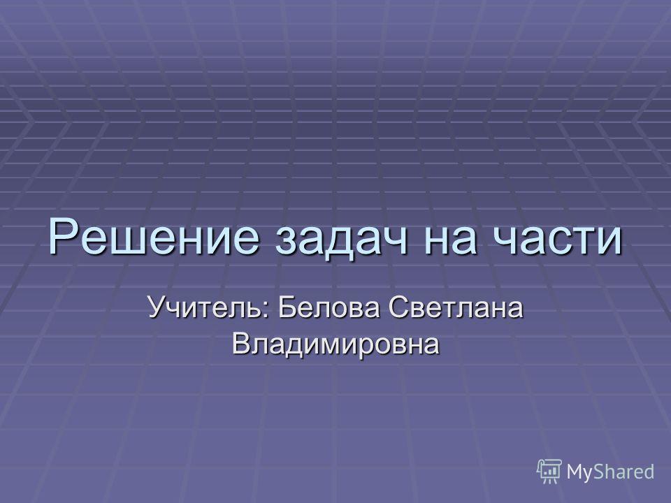 Решение задач на части Учитель: Белова Светлана Владимировна