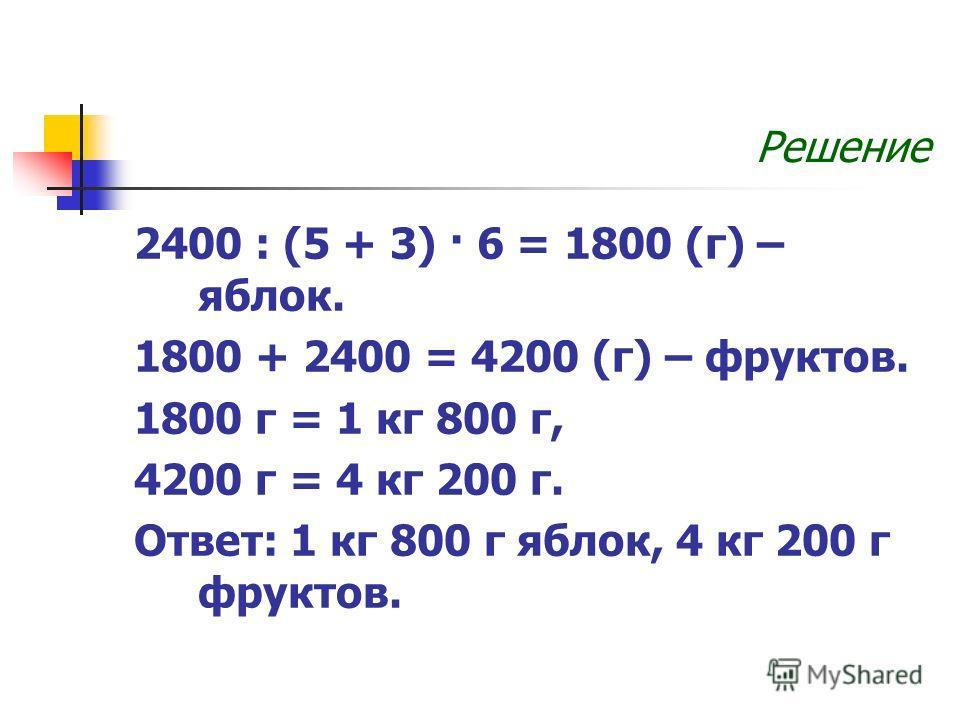 Решение 2400 : (5 + 3) · 6 = 1800 (г) – яблок. 1800 + 2400 = 4200 (г) – фруктов. 1800 г = 1 кг 800 г, 4200 г = 4 кг 200 г. Ответ: 1 кг 800 г яблок, 4 кг 200 г фруктов.