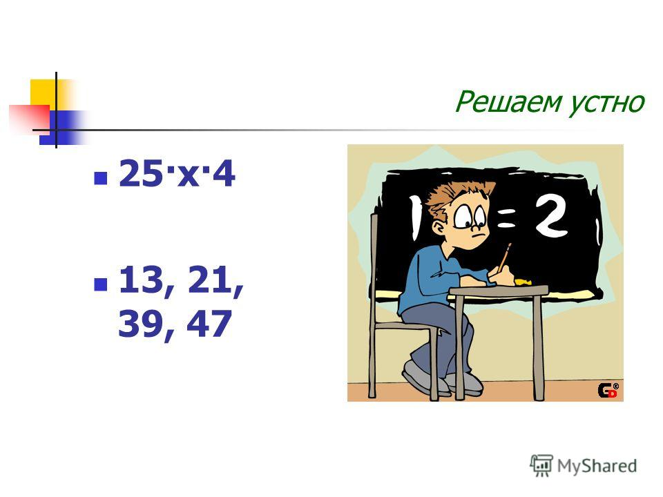 Решаем устно 25·х·4 13, 21, 39, 47