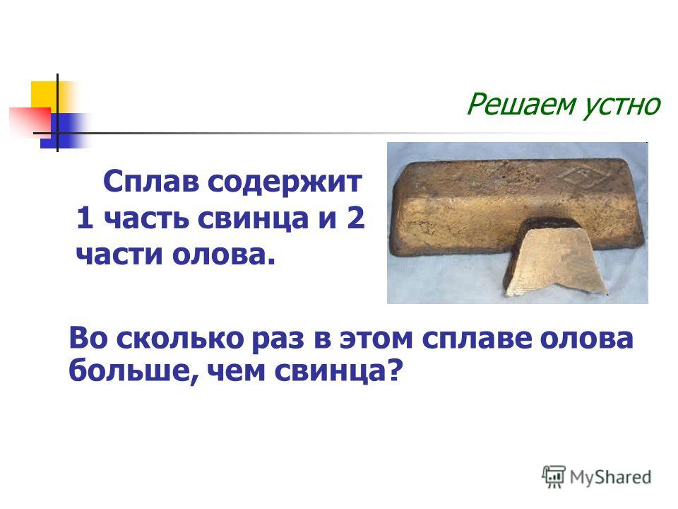 Решаем устно Сплав содержит 1 часть свинца и 2 части олова. Во сколько раз в этом сплаве олова больше, чем свинца?