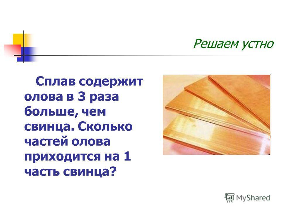 Сплав содержит олова в 3 раза больше, чем свинца. Сколько частей олова приходится на 1 часть свинца? Решаем устно