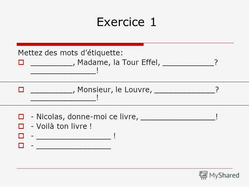 Exercice 1 Mettez des mots détiquette: _________, Madame, la Tour Effel, ___________? ______________! _________, Monsieur, le Louvre, _____________? ______________! - Nicolas, donne-moi ce livre, ________________! - Voilà ton livre ! - ______________