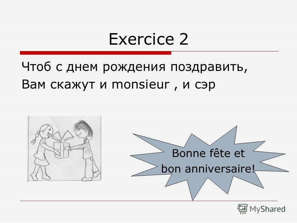 Exercice 2 Чтоб с днем рождения поздравить, Вам скажут и monsieur, и сэр Bonne fête et bon anniversaire!