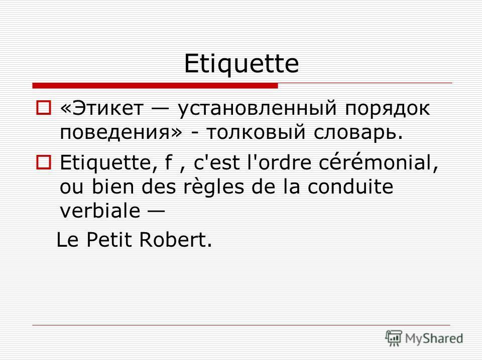 Etiquette «Этикет установленный порядок поведения» - толковый словарь. Etiquette, f, c'est l'ordre c é r é monial, ou bien des règles de la conduite verbiale Le Petit Robert.