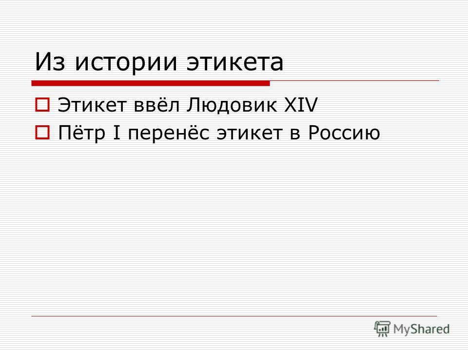 Из истории этикета Этикет ввёл Людовик XIV Пётр I перенёс этикет в Россию