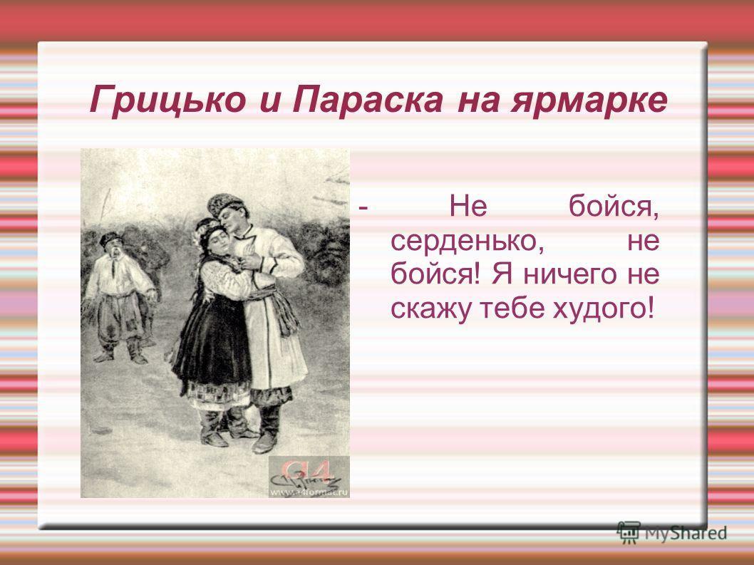 Грицько и Параска на ярмарке - Не бойся, серденько, не бойся! Я ничего не скажу тебе худого!