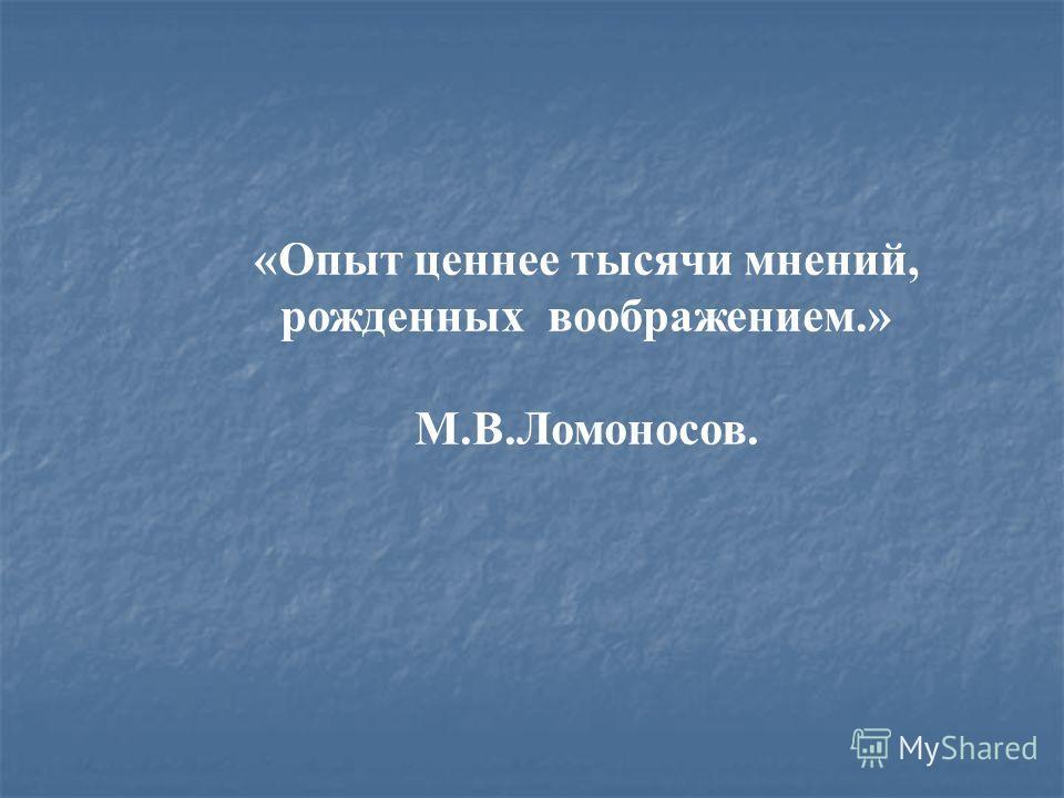 «Опыт ценнее тысячи мнений, рожденных воображением.» М.В.Ломоносов.