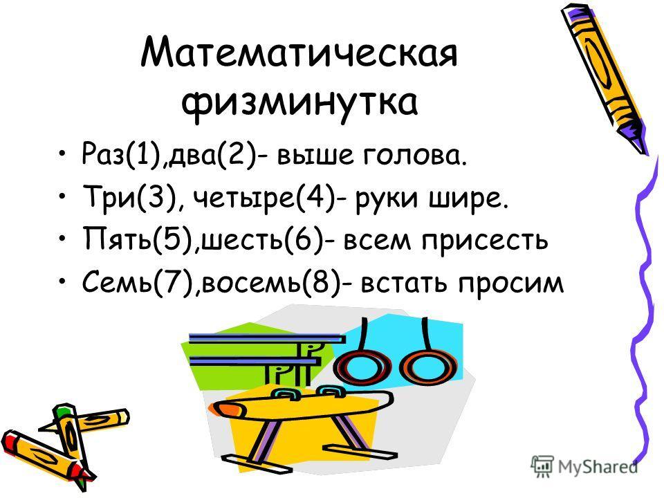 Математическая физминутка Раз(1),два(2)- выше голова. Три(3), четыре(4)- руки шире. Пять(5),шесть(6)- всем присесть Семь(7),восемь(8)- встать просим