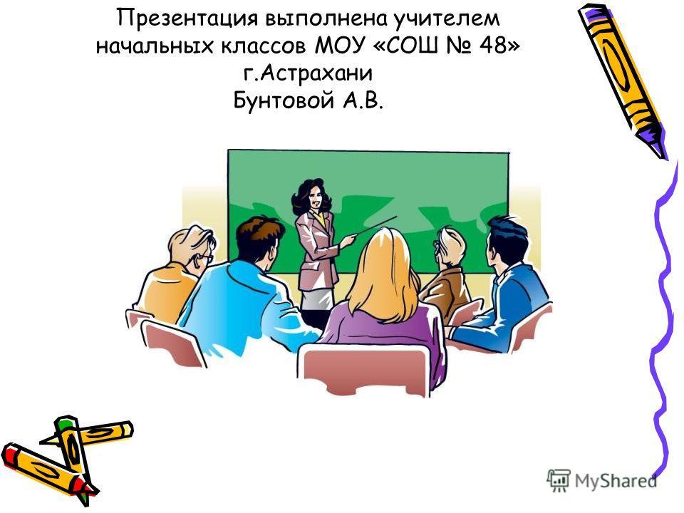 Презентация выполнена учителем начальных классов МОУ «СОШ 48» г.Астрахани Бунтовой А.В.