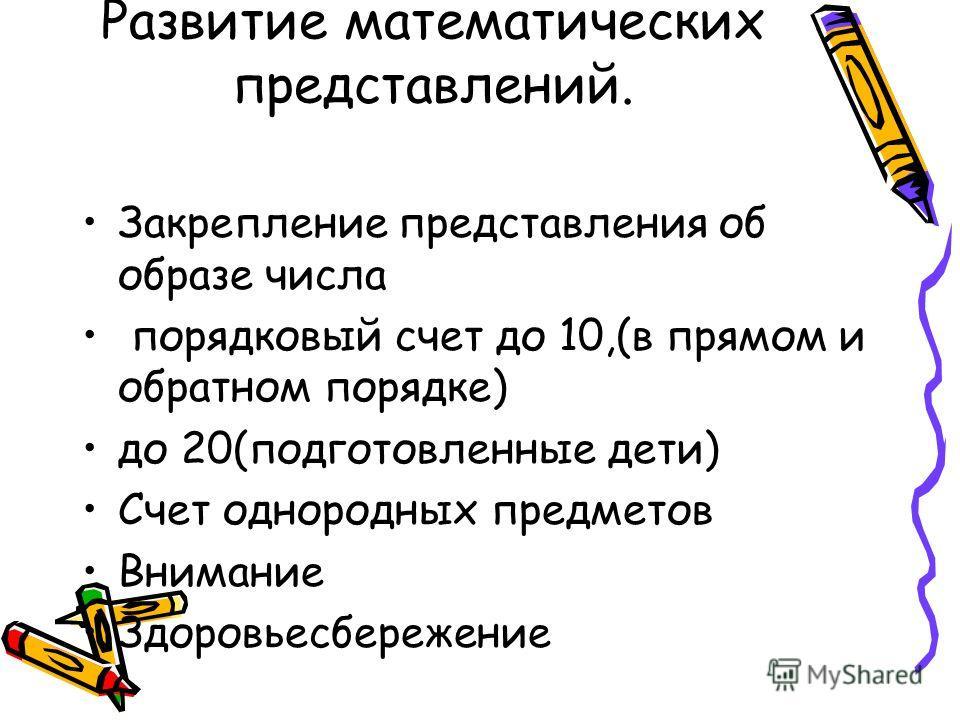 Развитие математических представлений. Закрепление представления об образе числа порядковый счет до 10,(в прямом и обратном порядке) до 20(подготовленные дети) Счет однородных предметов Внимание Здоровьесбережение