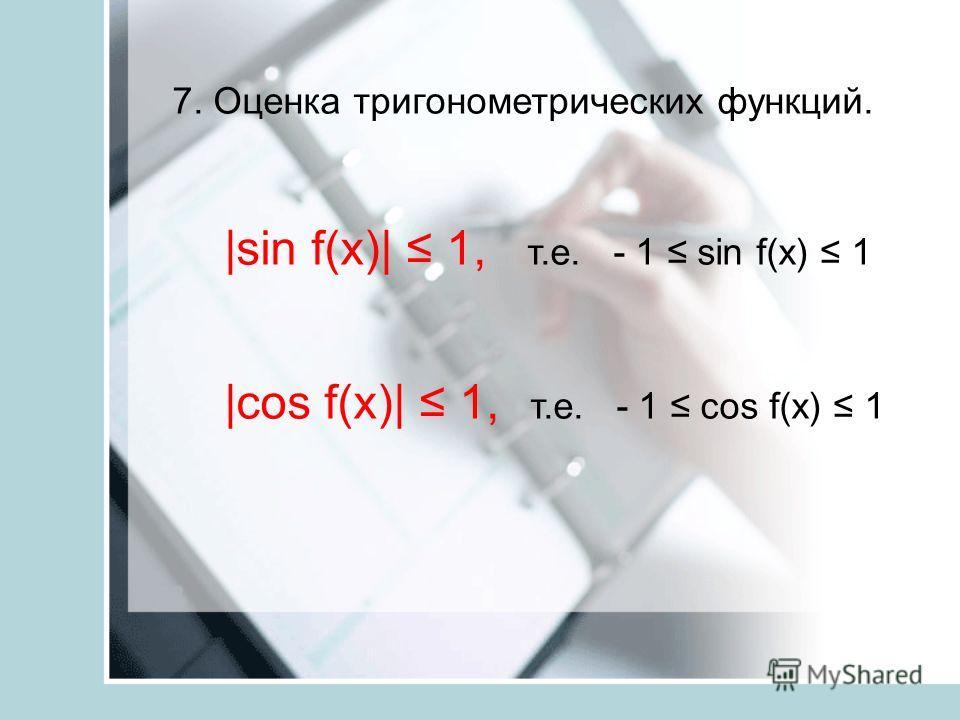 7. Оценка тригонометрических функций. |sin f(x)| 1, т.е. - 1 sin f(x) 1 |cos f(x)| 1, т.е. - 1 cos f(x) 1