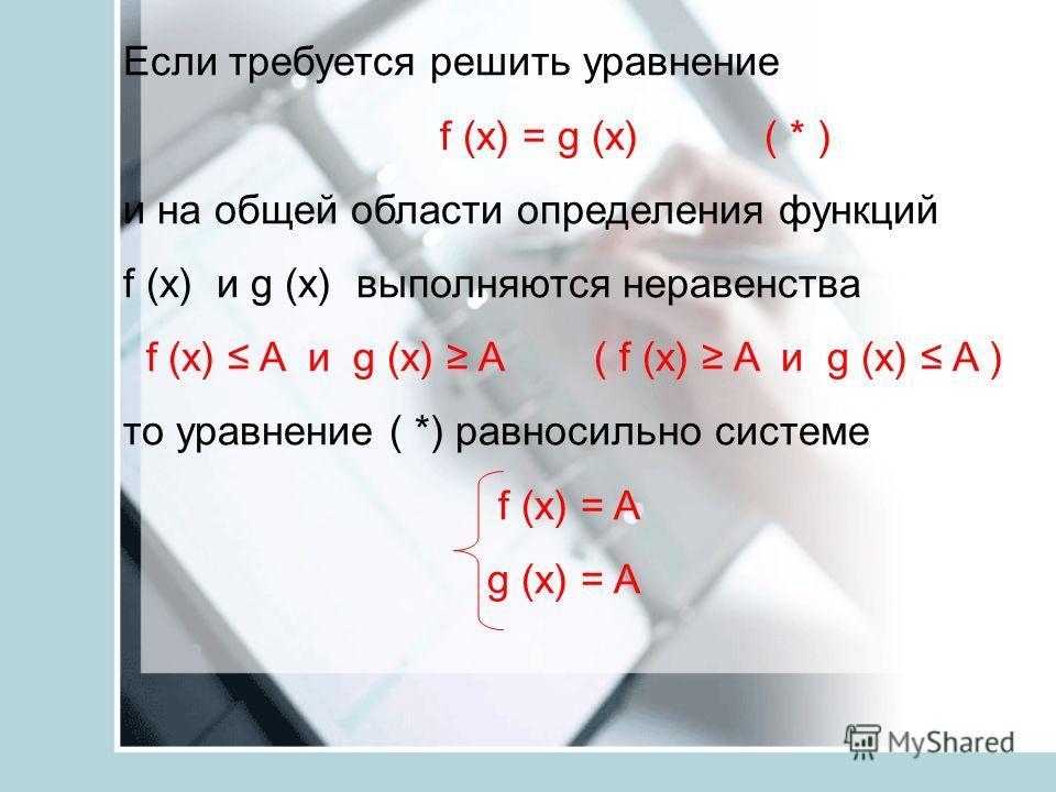 Если требуется решить уравнение f (x) = g (x) ( * ) и на общей области определения функций f (x) и g (x) выполняются неравенства f (x) A и g (x) A ( f (x) A и g (x) A ) то уравнение ( *) равносильно системе f (x) = A g (x) = A