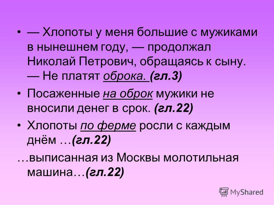 Хлопоты у меня большие с мужиками в нынешнем году, продолжал Николай Петрович, обращаясь к сыну. Не платят оброка. (гл.3) Посаженные на оброк мужики не вносили денег в срок. (гл.22) Хлопоты по ферме росли с каждым днём …(гл.22) …выписанная из Москвы