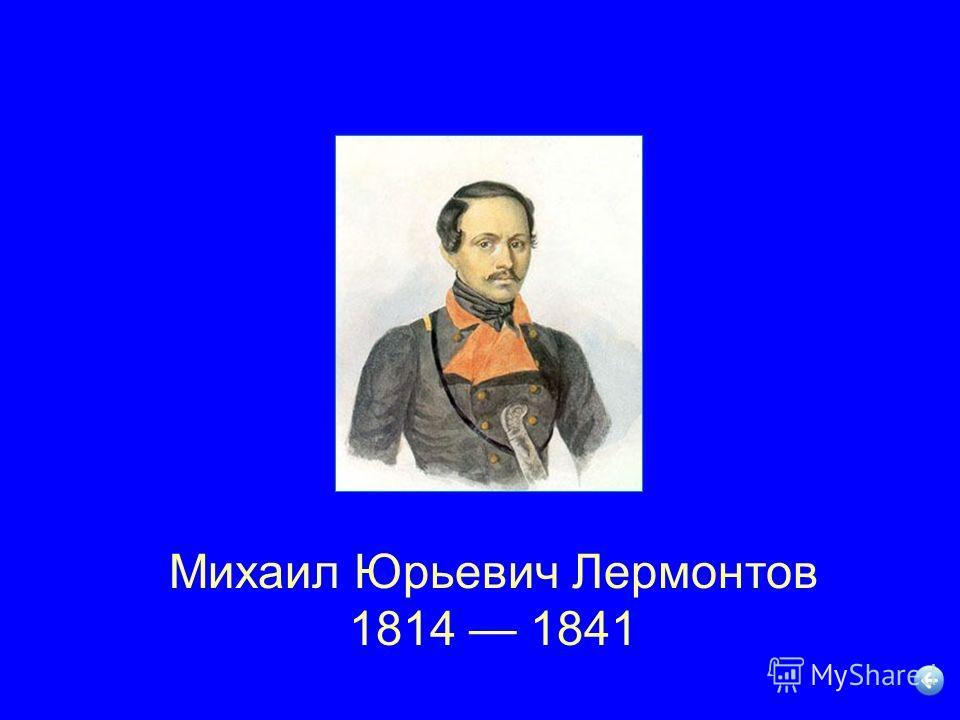 Михаил Юрьевич Лермонтов 1814 1841