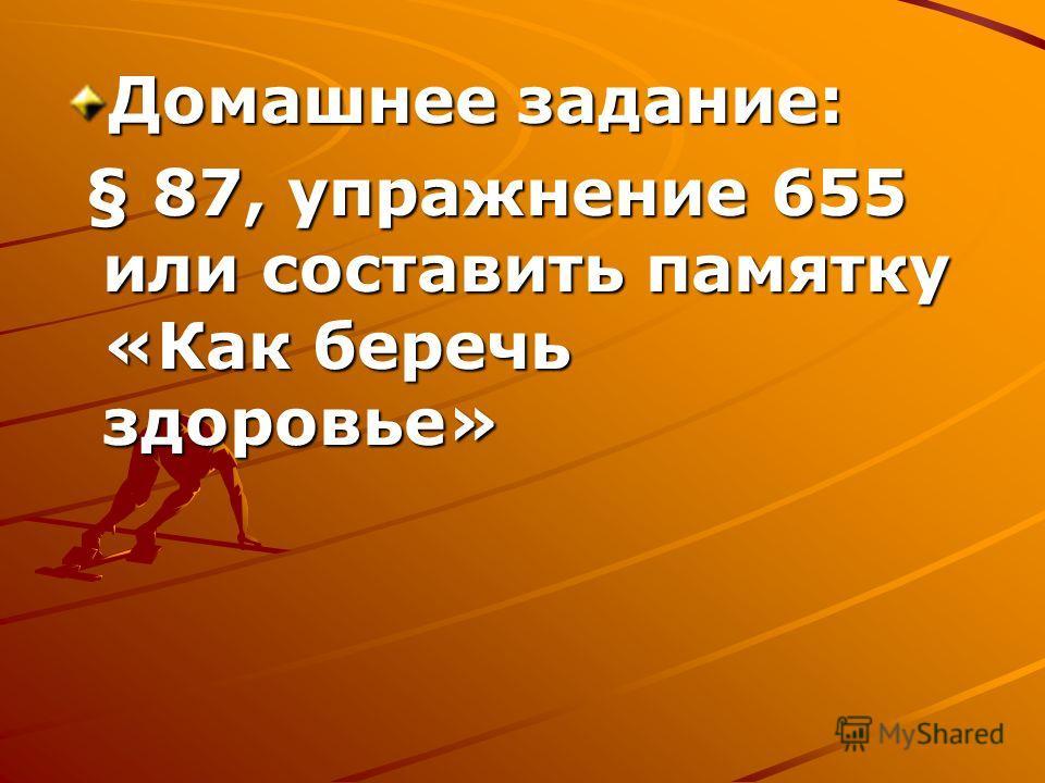 Домашнее задание: § 87, упражнение 655 или составить памятку «Как беречь здоровье» § 87, упражнение 655 или составить памятку «Как беречь здоровье»