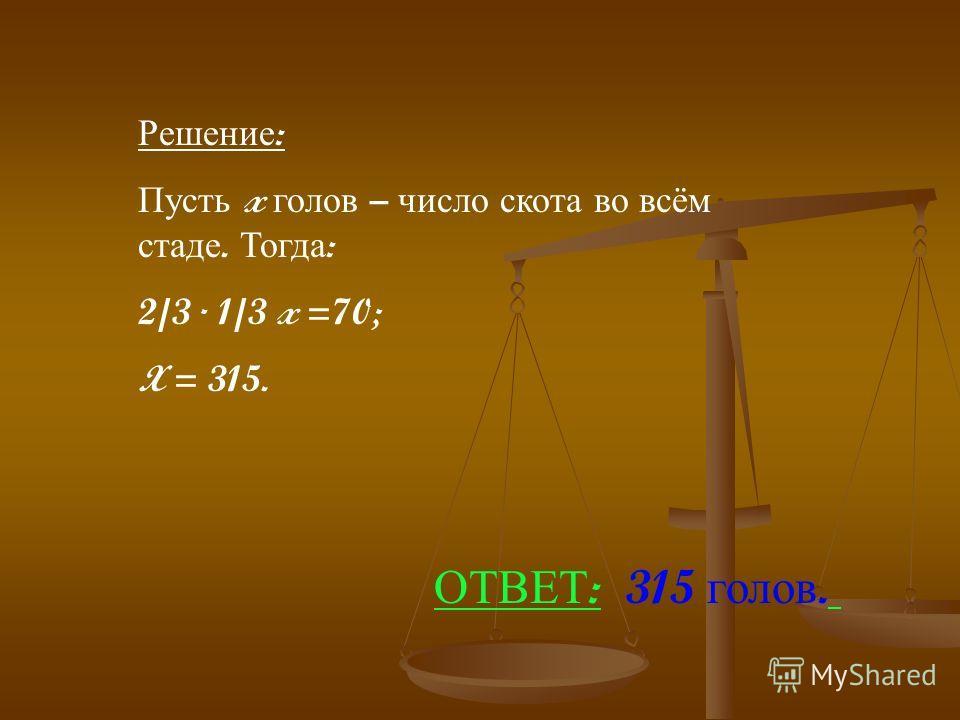 Решение : Пусть x голов – число скота во всём стаде. Тогда : 2/3 1/3 x =70; X = 315. ОТВЕТ : 315 голов.